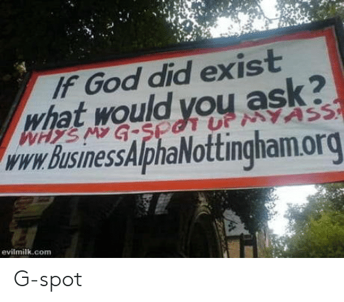 g spot: IF God did exist  hat would you ask?  www. BusinessAlphaNottingham.org  evilmilk.com G-spot