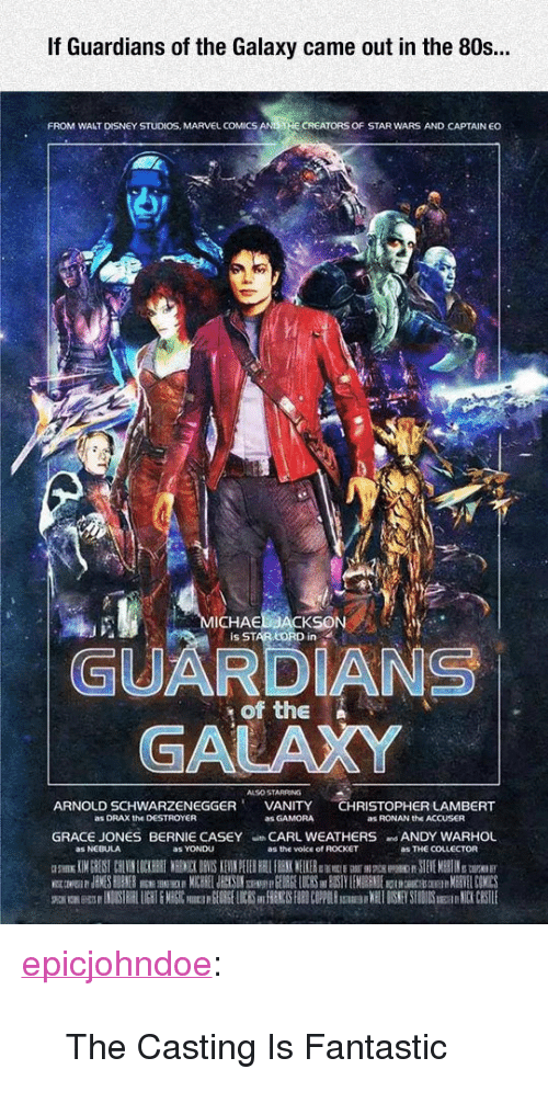 """Marvel Comics: If Guardians of the Galaxy came out in the 80s..  FROM WALT DISNEY STUDIOS, MARVEL COMICS  CREATORS OF STAR WARS AND CAPTAIN EO  ICHAE  Is STAR LORD in  GUARDIANS  GALAXY  of the N  ALSO STARRING  ARNOLD SCHWARZENEGGERVANITY CHRISTOPHER LAMBERT  as DRAX the DESTROYER  as GAMORA  as RONAN the ACCUSER  GRACE JONES BERNIE CASEY CARL WEATHERS ANDY WARHOL  as NEBULA  as YONDU  as the voice of ROCKET  as THE COLLECTOR <p><a href=""""https://epicjohndoe.tumblr.com/post/171971325308/the-casting-is-fantastic"""" class=""""tumblr_blog"""">epicjohndoe</a>:</p>  <blockquote><p>The Casting Is Fantastic</p></blockquote>"""