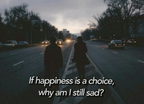 Happiness Is: If happiness is a choice,  why am Istill sad?