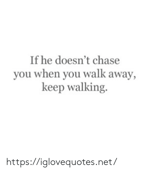 Chase, Net, and You: If he doesn't chase  you when you walk away,  keep walking. https://iglovequotes.net/