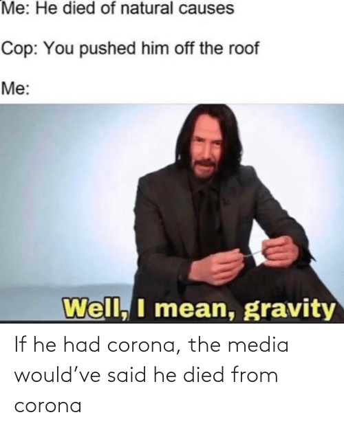If He: If he had corona, the media would've said he died from corona