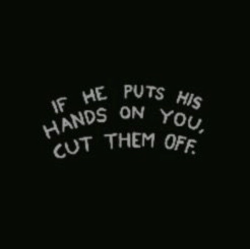 Them, You, and  Hands: IF HE PUTS HIS  HANDS ON YOU,  CUT THEM OFF