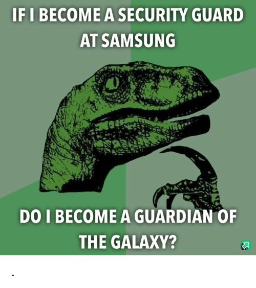 Samsung: IF I BECOME A SECURITY GUARD  AT SAMSUNG  DO I BECOME A GUARDIAN OF  THE GALAXY? .