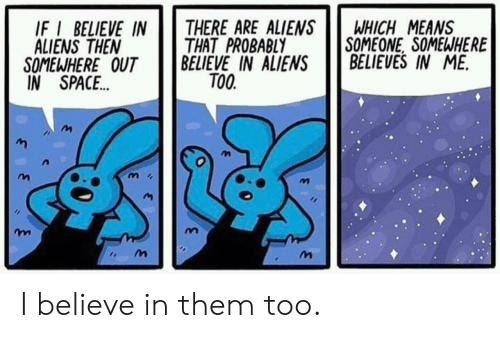Aliens, Space, and Means: IF I BELIEVE IN  ALIENS THEN  THERE ARE ALIENSWHICH MEANS  THAT PROBABLY  BELIEVE IN ALIENSBELIEVES IN ME.  SOMEONE, SOMEWHERE  SOMEWHERE OUT  IN SPACE.  TO0.  m i  争* I believe in them too.