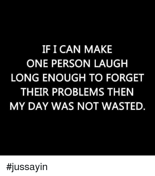 Jussayin: IF I CAN MAKE  ONE PERSON LAUGH  LONG ENOUGH TO FORGET  THEIR PROBLEMS THEN  MY DAY WAS NOT WASTED #jussayin