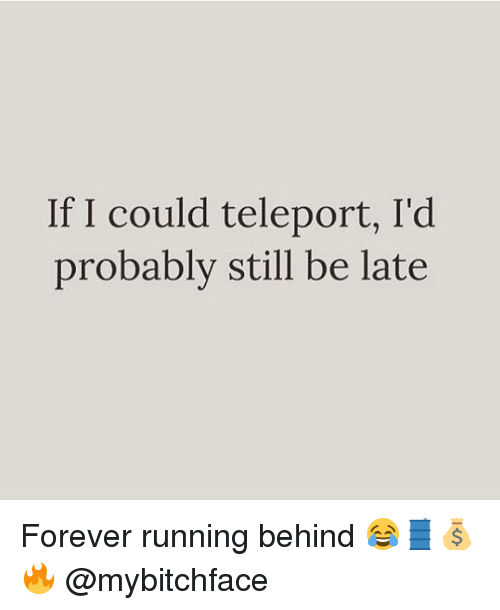 teleporter: If I could teleport, I'd  probably still be late Forever running behind 😂🛢💰🔥 @mybitchface