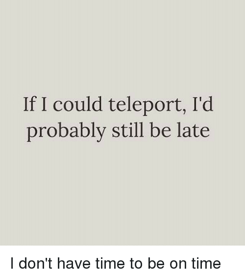 teleporter: If I could teleport, I'd  probably still be late I don't have time to be on time