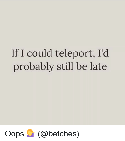 teleporter: If I could teleport, I'd  probably still be late Oops 💁 (@betches)