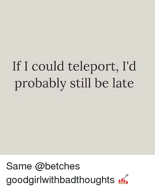teleporter: If I could teleport, I'd  probably still be late Same @betches goodgirlwithbadthoughts 💅🏽
