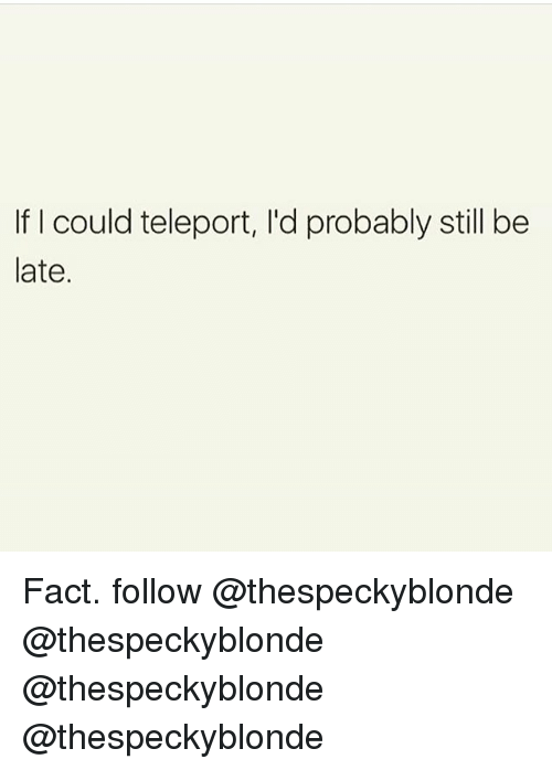 teleporter: If I could teleport, l'd probably still be  late. Fact. follow @thespeckyblonde @thespeckyblonde @thespeckyblonde @thespeckyblonde