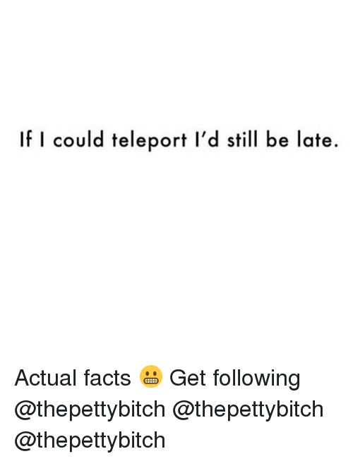 teleport: If I could teleport l'd still be late. Actual facts 😬 Get following @thepettybitch @thepettybitch @thepettybitch