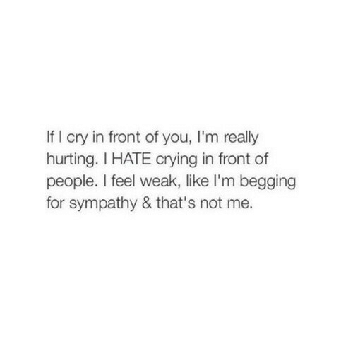 Crying, Cry, and You: If I cry in front of you, I'm really  hurting. I HATE crying in front of  people. I feel weak, like I'm begging  for sympathy & that's not me.