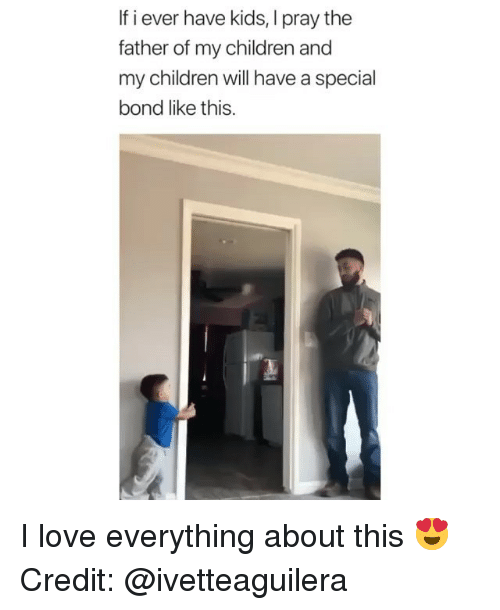 Children, Love, and Memes: If i ever have kids, I pray the  father of my children and  my children will have a special  bond like this. I love everything about this 😍 Credit: @ivetteaguilera