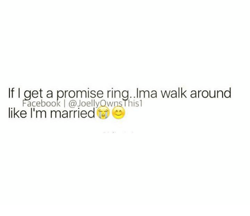 wns: If I get a promise ring. Ima walk around  ace book (a JOelly Wns l his l  like I'm married