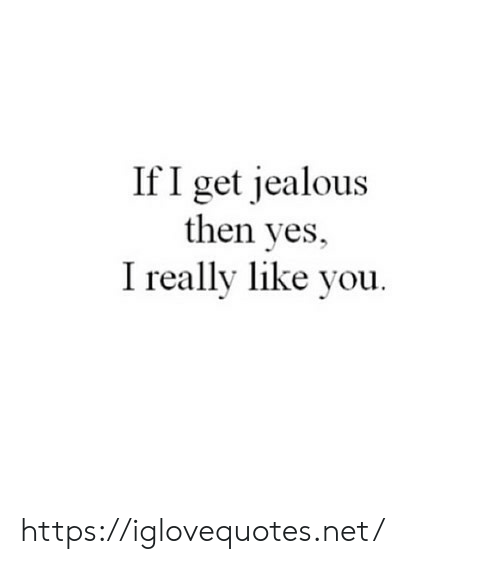 Jealous, Net, and Yes: If I get jealous  then yes,  I really like vou https://iglovequotes.net/