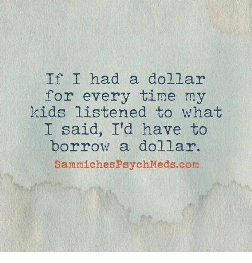 sammich: If I had a dollar  for every time my  kids listened to what  I said, I'd have to  borrow a dollar.  Sammiches Psych Meds com
