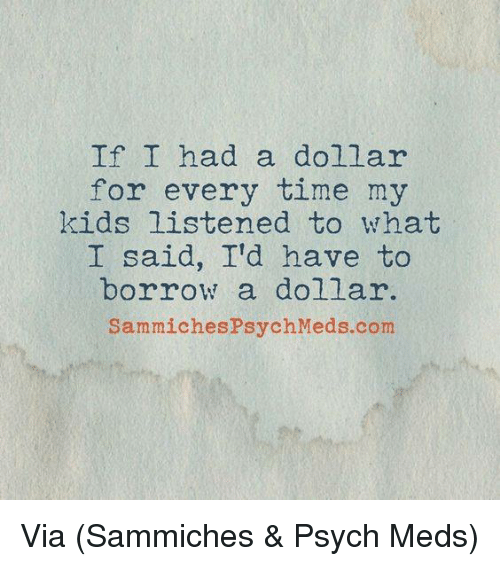 sammich: If I had a dollar  for every time my  kids listened to what  I said, I'd have to  borrow a dollar.  Sammiches Psych Meds com Via (Sammiches & Psych Meds)