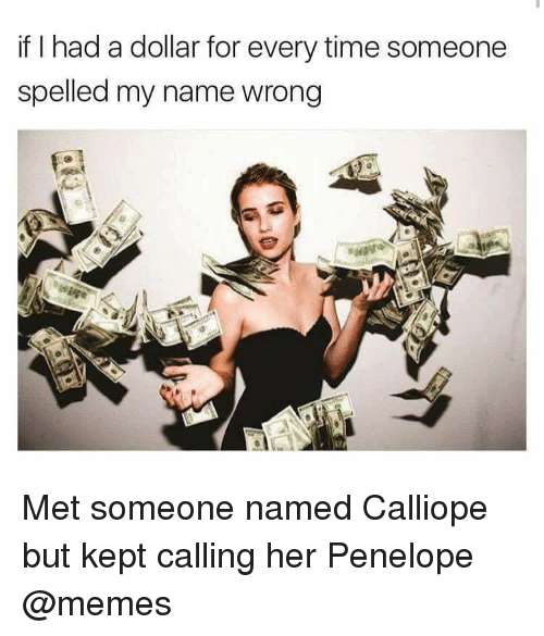 Memes, Time, and 🤖: if I had a dollar for every time someone  spelled my name wrong Met someone named Calliope but kept calling her Penelope @memes