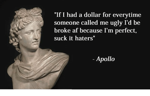 "Suckes: ""If I had a dollar for everytime  someone called me ugly I'd be  broke af because I'm perfect,  suck it haters""  Apollo"