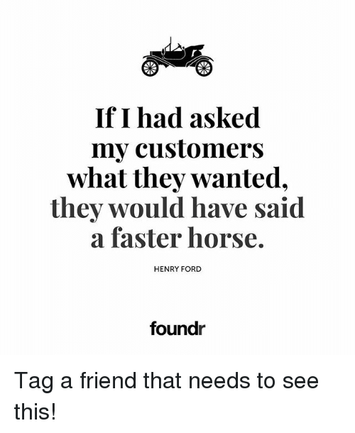 Henry Ford: If I had asked  my customers  what they wanted.  they would have said  a faster horse.  HENRY FORD  foundr Tag a friend that needs to see this!