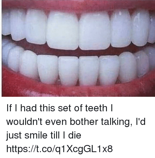Funny, Smile, and Teeth: If I had this set of teeth I wouldn't even bother talking, I'd just smile till I die https://t.co/q1XcgGL1x8