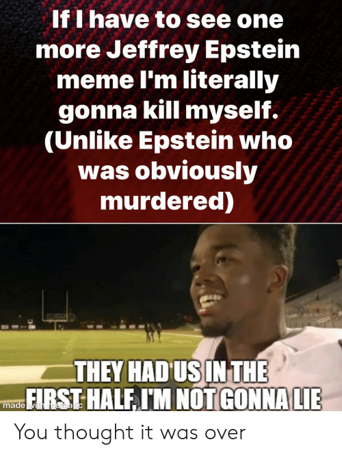 Meme, Thought, and Jeffrey Epstein: If I have to see one  more Jeffrey Epstein  meme I'm literally  gonna kill myself.  (Unlike Epstein who  was obviously  murdered)  THEY HAD US IN THE  FIRST HALF I'M NOT GONNA LIE  made with mematic You thought it was over