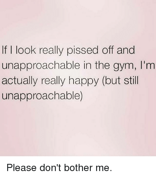 Gym, Happy, and Still: If I look really pissed off and  unapproachable in the gym, I'm  actually really happy (but still  unapproachable) Please don't bother me.