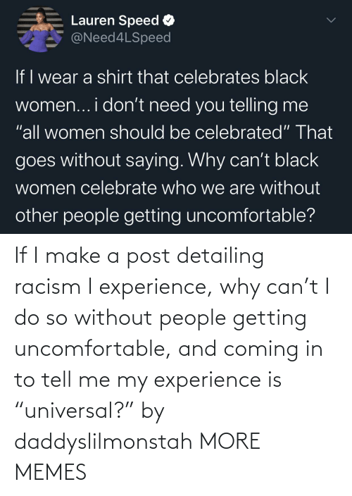 "Experience: If I make a post detailing racism I experience, why can't I do so without people getting uncomfortable, and coming in to tell me my experience is ""universal?"" by daddyslilmonstah MORE MEMES"