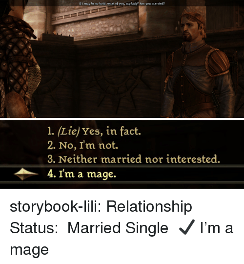 Tumblr, Blog, and Http: If I may be so bold, what of you, my lady? Are you married?   1. (Liej Yes, in fact.  2. No, I'm not.  3. Neither married nor interested.  4. I'm a mage. storybook-lili: Relationship Status:   ❑ Married❑ Single✔ I'm a mage