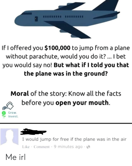 But What If: If I offered you $100,000 to jump from a plane  without parachute, would you do it? ... I bet  you would say no! But what if I told you that  the plane was in the ground?  Moral of the story: Know all the facts  before you open your mouth  Grow  Invest  I would jump for free if the plane was in the air  Like Comment 9 minutes ago Me irl