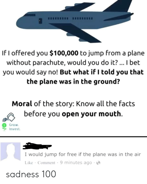 But What If: If I offered you $100,000 to jump from a plane  without parachute, would you do it?... I bet  you would say no! But what if I told you that  the plane was in the ground?  Moral of the story: Know all the facts  before you open your mouth  Grow  Invest  I would jump for free if the plane was in the air  Like Comment 9 minutes ago sadness 100