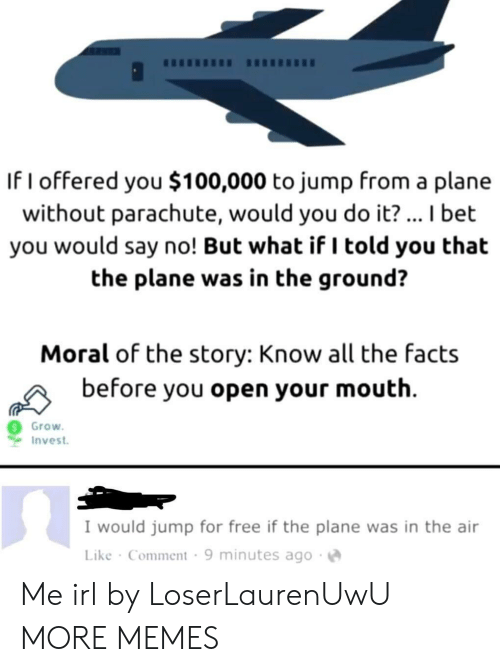 But What If: If I offered you $100,000 to jump from a plane  without parachute, would you do it? ... I bet  you would say no! But what if I told you that  the plane was in the ground?  Moral of the story: Know all the facts  before you open your mouth  Grow  Invest  I would jump for free if the plane was in the air  Like Comment 9 minutes ago Me irl by LoserLaurenUwU MORE MEMES