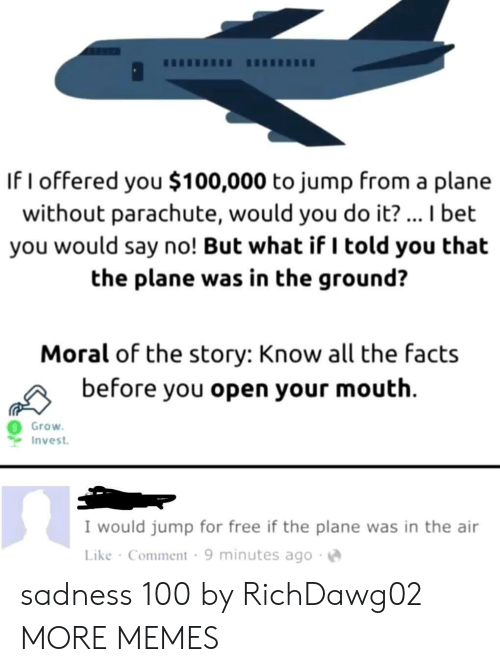 But What If: If I offered you $100,000 to jump from a plane  without parachute, would you do it?... I bet  you would say no! But what if I told you that  the plane was in the ground?  Moral of the story: Know all the facts  before you open your mouth  Grow  Invest  I would jump for free if the plane was in the air  Like Comment 9 minutes ago sadness 100 by RichDawg02 MORE MEMES