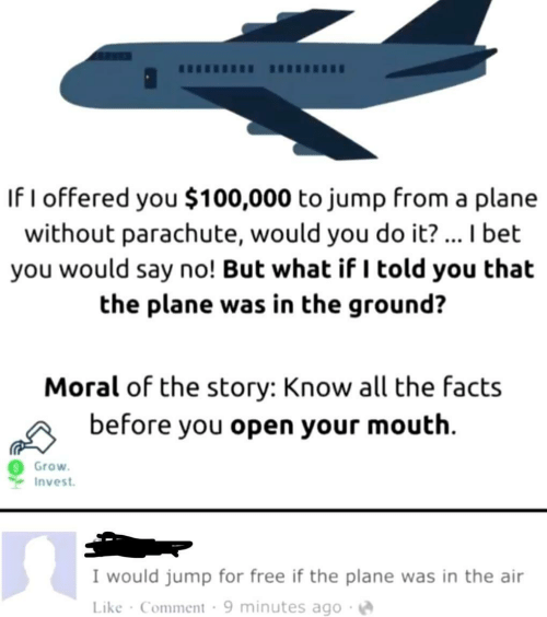 But What If: If I offered you $100,000 to jump from a plar  without parachute, would you do it?... I bet  you would say no! But what if I told you that  the plane was in the ground?  Moral of the story: Know all the facts  before you open your mouth  Grow  Invest  I would jump for free if the plane was in the air  Like Comment 9 minutes ago