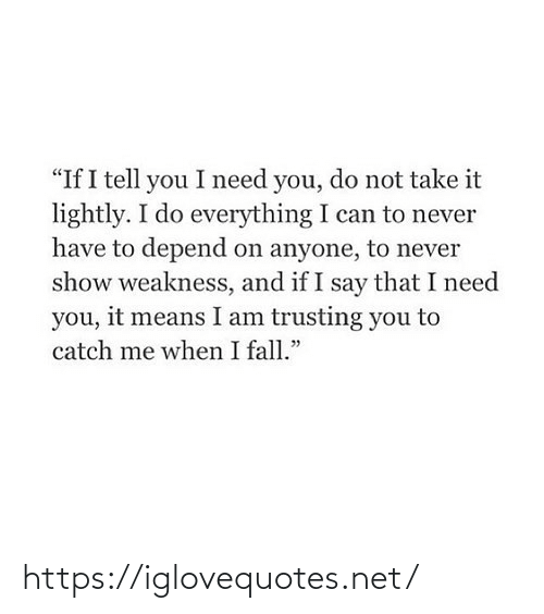 "Me When: ""If I tell you I need you, do not take it  lightly. I do everything I can to never  have to depend on anyone, to never  show weakness, and if I say that I need  you, it means I am trusting you to  catch me when I fall."" https://iglovequotes.net/"