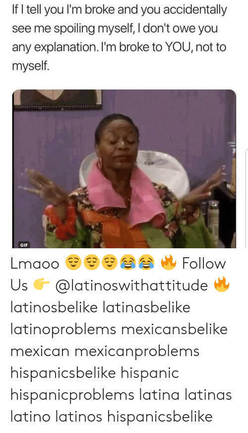 Gif, Latinos, and Memes: If I tell you l'm broke and you accidentally  see me spoiling myself, I don't owe you  any explanation. I'm broke to YOU, not to  myself.  GIF Lmaoo 😌😌😌😂😂 🔥 Follow Us 👉 @latinoswithattitude 🔥 latinosbelike latinasbelike latinoproblems mexicansbelike mexican mexicanproblems hispanicsbelike hispanic hispanicproblems latina latinas latino latinos hispanicsbelike