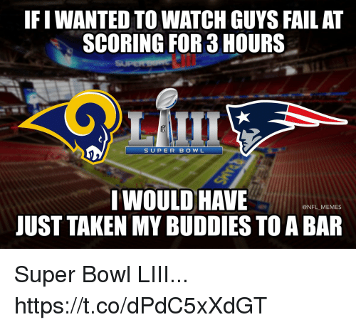 Fail, Football, and Memes: IF I WANTED TO WATCH GUYS FAIL AT  SCORING FOR 3 HOURS  SUPERB O W L  I WOULD HAVE  JUST TAKEN MY BUDDIES TO A BAR  @NFL MEMES Super Bowl LIII... https://t.co/dPdC5xXdGT