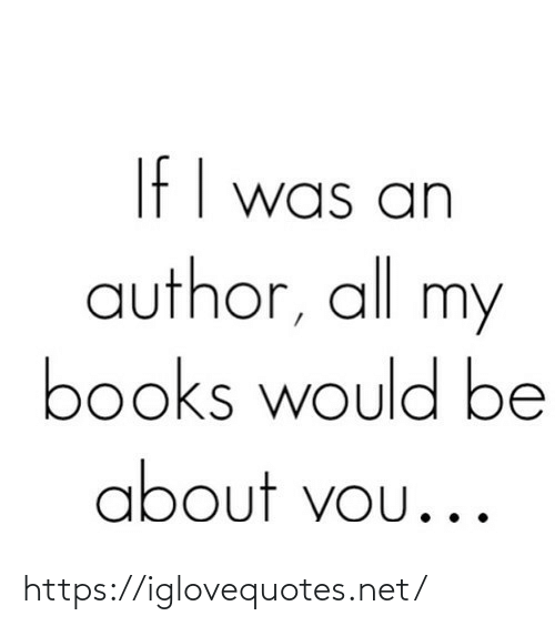 Author: If I was an  author, all my  books would be  about vou... https://iglovequotes.net/