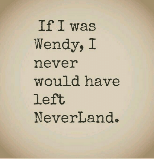 Never, Neverland, and Wendy: If I was  Wendy, I  never  would have  left  NeverLand.
