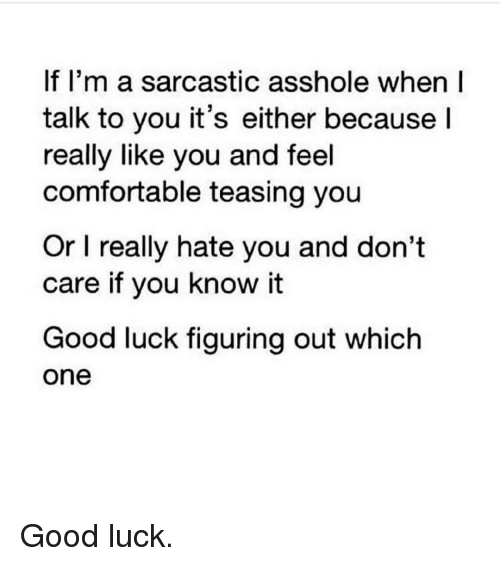 figuratively: If I'm a sarcastic asshole when I  talk to you it's either because  I  really like you and feel  comfortable teasing you  Or l really hate you and don't  care if you know it  Good luck figuring out which  One Good luck.