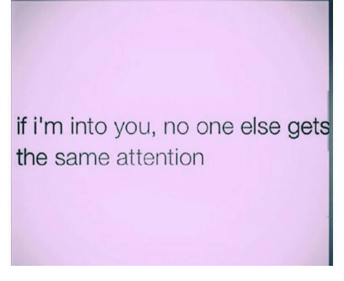 attentive: if i'm into you, no one else gets  the same attention