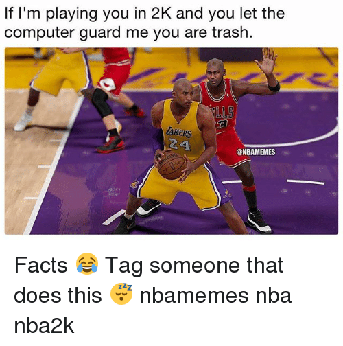 Basketball, Facts, and Nba: If I'm playing you in 2K and you let the  computer guard me you are trash.  RS  24  @NBAMEMES Facts 😂 Tag someone that does this 😴 nbamemes nba nba2k