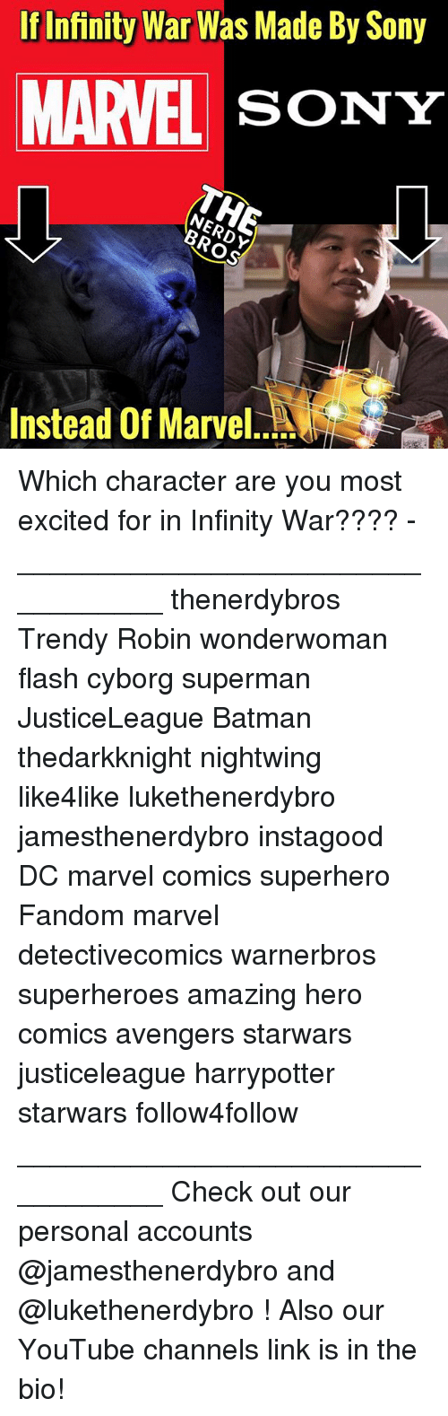 Batman, Marvel Comics, and Memes: If Infinity War Was Made By Sony  MARVEL SONY  Instead Of Marvel. Which character are you most excited for in Infinity War???? - __________________________________ thenerdybros Trendy Robin wonderwoman flash cyborg superman JusticeLeague Batman thedarkknight nightwing like4like lukethenerdybro jamesthenerdybro instagood DC marvel comics superhero Fandom marvel detectivecomics warnerbros superheroes amazing hero comics avengers starwars justiceleague harrypotter starwars follow4follow __________________________________ Check out our personal accounts @jamesthenerdybro and @lukethenerdybro ! Also our YouTube channels link is in the bio!