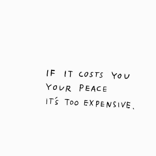 Peace, You, and Too: IF IT COSTS YoU  YOUR PEACE  ITS Too EXPENSIVE