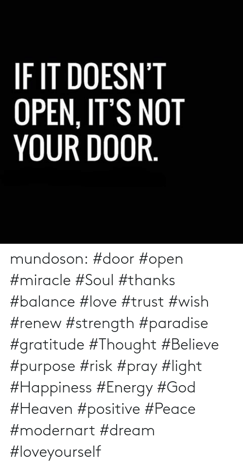 Renew: IF IT DOESN'T  OPEN, IT'S NOT  YOUR DOOR. mundoson:  #door #open #miracle #Soul #thanks #balance #love #trust #wish #renew #strength #paradise #gratitude #Thought #Believe #purpose #risk #pray #light #Happiness #Energy #God #Heaven #positive #Peace #modernart #dream #loveyourself