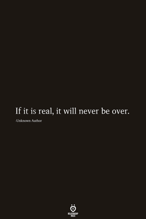 Never, Unknown, and Will: If it is real, it will never be over.  -Unknown Author  RELATIONSHIP  ES