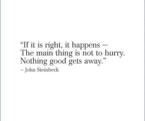 "Good, John Steinbeck, and Thing: ""If it is right, it happens -  The main thing is not to hurry.  Nothing good gets away.  73  John Steinbeck"