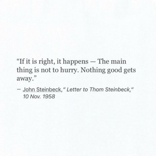 """Good, John Steinbeck, and Nov: """"If it is right, it happens The main  thing is not to hurry. Nothing good gets  away.""""  John Steinbeck, """" Letter to Thom Steinbeck,""""  10 Nov. 1958"""