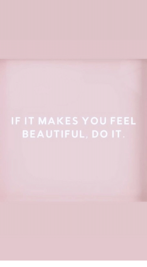Beautiful, You, and Do It: IF IT MAKES YOU FEEL  BEAUTIFUL DO IT
