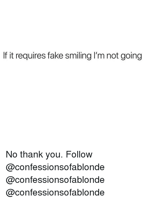 Fake, Memes, and Thank You: If it requires fake smiling I'm not going No thank you. Follow @confessionsofablonde @confessionsofablonde @confessionsofablonde